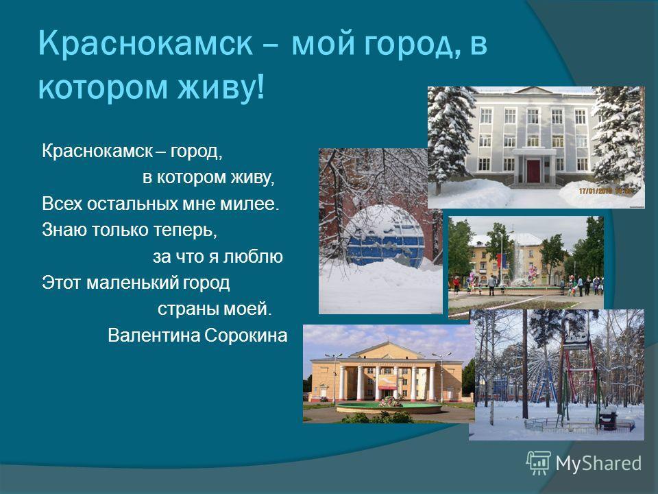 Краснокамск – мой город, в котором живу! Краснокамск – город, в котором живу, Всех остальных мне милее. Знаю только теперь, за что я люблю Этот маленький город страны моей. Валентина Сорокина