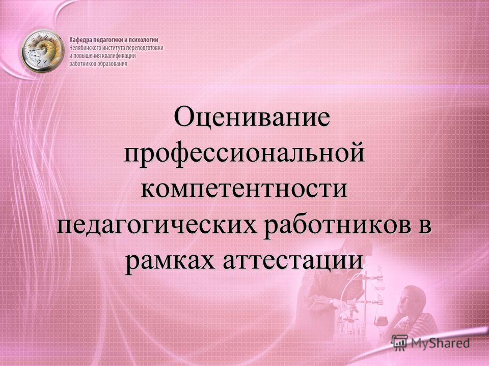 Оценивание профессиональной компетентности педагогических работников в рамках аттестации Оценивание профессиональной компетентности педагогических работников в рамках аттестации