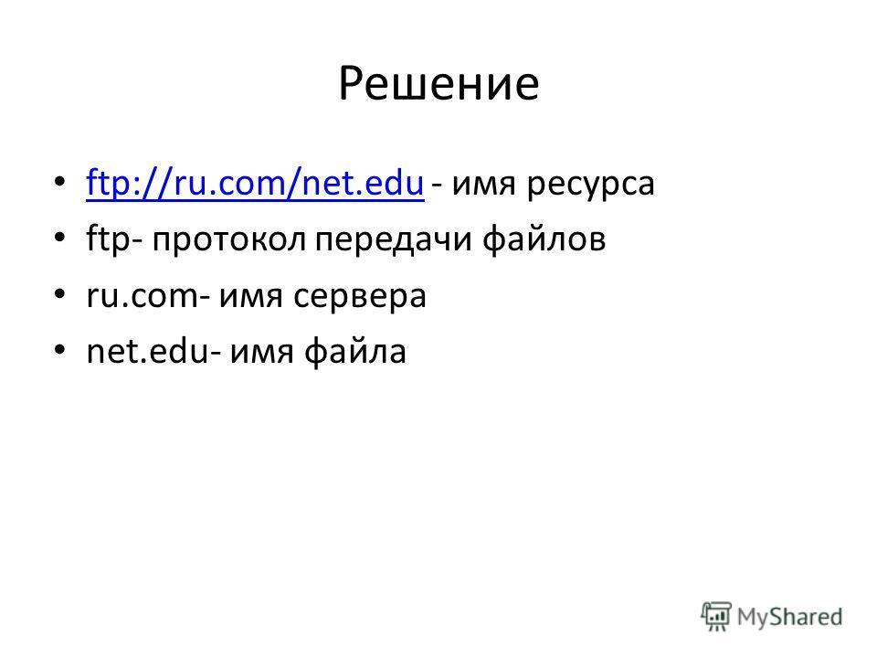 Решение ftp://ru.com/net.edu - имя ресурса ftp://ru.com/net.edu ftp- протокол передачи файлов ru.com- имя сервера net.edu- имя файла