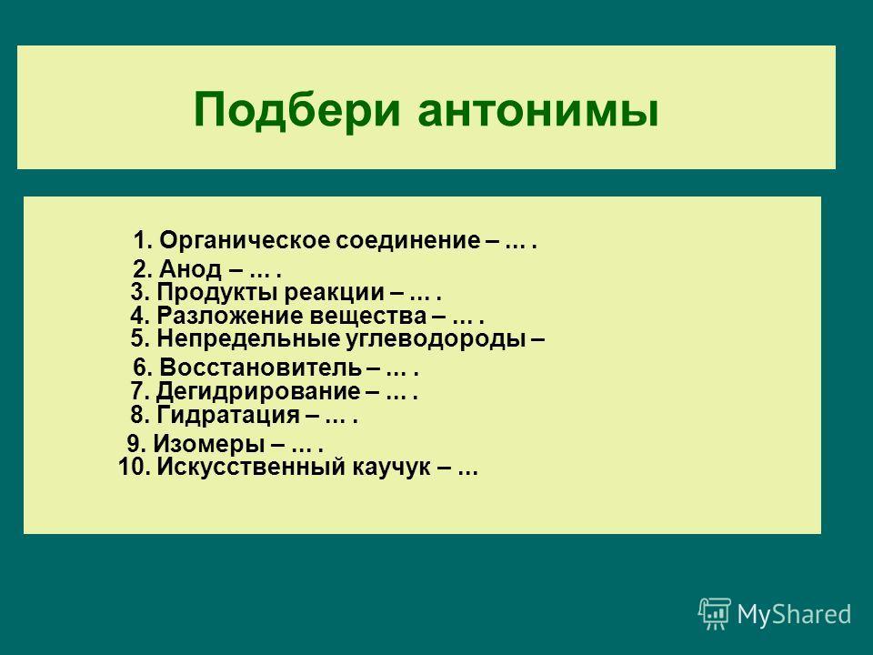 Подбери антонимы 1. Органическое соединение –.... 2. Анод –.... 3. Продукты реакции –.... 4. Разложение вещества –.... 5. Непредельные углеводороды – 6. Восстановитель –.... 7. Дегидрирование –.... 8. Гидратация –.... 9. Изомеры –.... 10. Искусственн