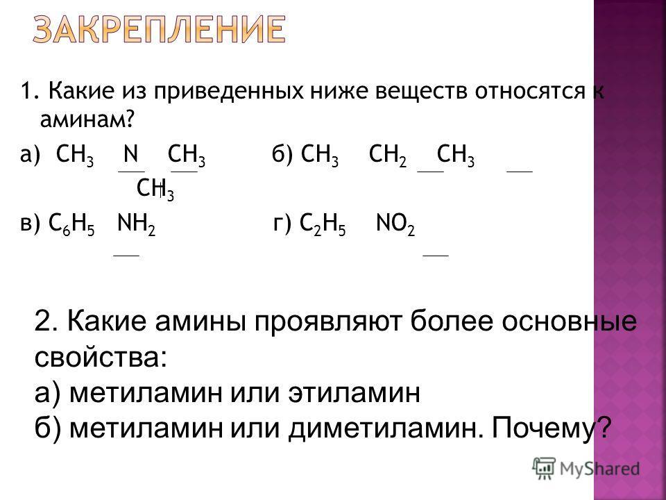 1. Какие из приведенных ниже веществ относятся к аминам? а) CH 3 N CH 3 б) CH 3 CH 2 CH 3 CH 3 в) С 6 H 5 NH 2 г) C 2 H 5 NO 2 2. Какие амины проявляют более основные свойства: а) метиламин или этиламин б) метиламин или диметиламин. Почему?