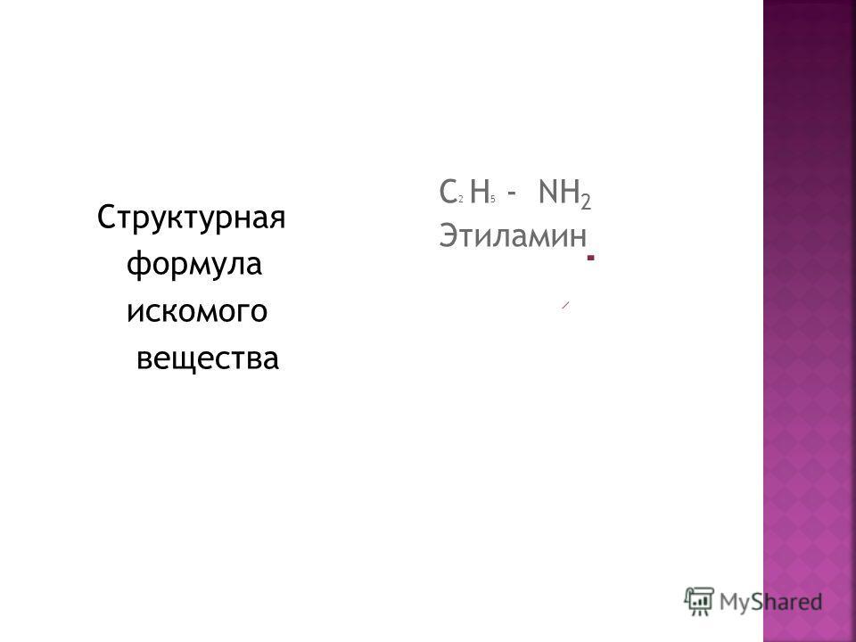 Структурная формула искомого вещества С 2 H 5 - NH 2 Этиламин
