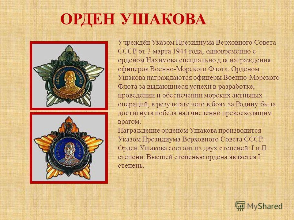 ОРДЕН УШАКОВА Учреждён Указом Президиума Верховного Совета СССР от 3 марта 1944 года, одновременно с орденом Нахимова специально для награждения офицеров Военно-Морского Флота. Орденом Ушакова награждаются офицеры Военно-Морского Флота за выдающиеся