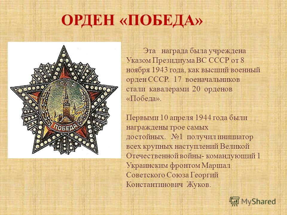 Эта награда была учреждена Указом Президиума ВС СССР от 8 ноября 1943 года, как высший военный орден СССР. 17 военачальников стали кавалерами 20 орденов «Победа». Первыми 10 апреля 1944 года были награждены трое самых достойных. 1 получил инициатор в
