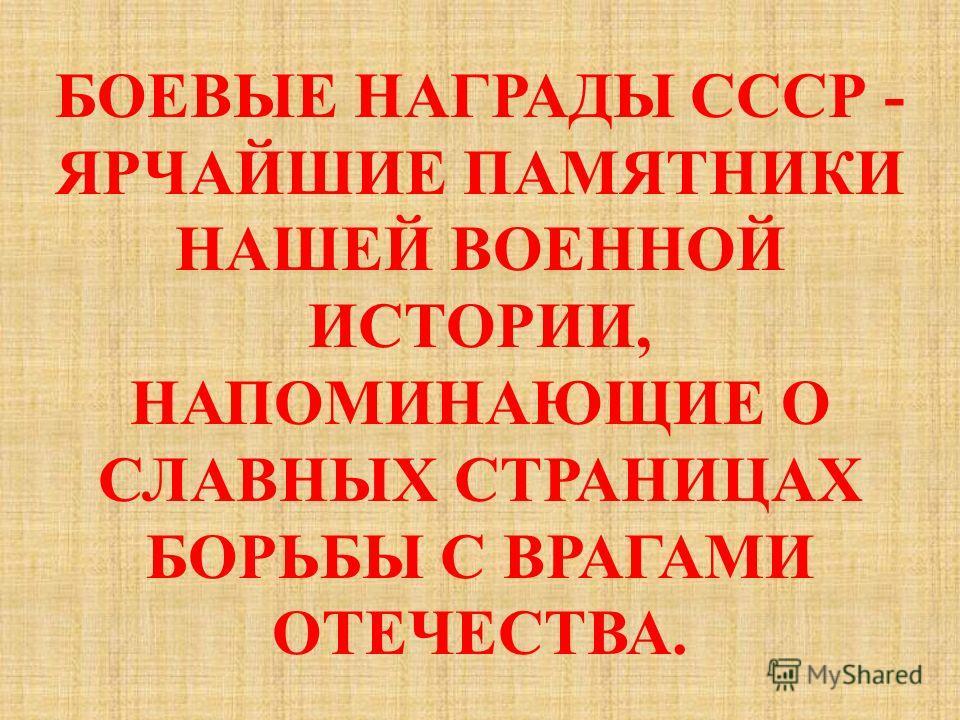 БОЕВЫЕ НАГРАДЫ СССР - ЯРЧАЙШИЕ ПАМЯТНИКИ НАШЕЙ ВОЕННОЙ ИСТОРИИ, НАПОМИНАЮЩИЕ О СЛАВНЫХ СТРАНИЦАХ БОРЬБЫ С ВРАГАМИ ОТЕЧЕСТВА.