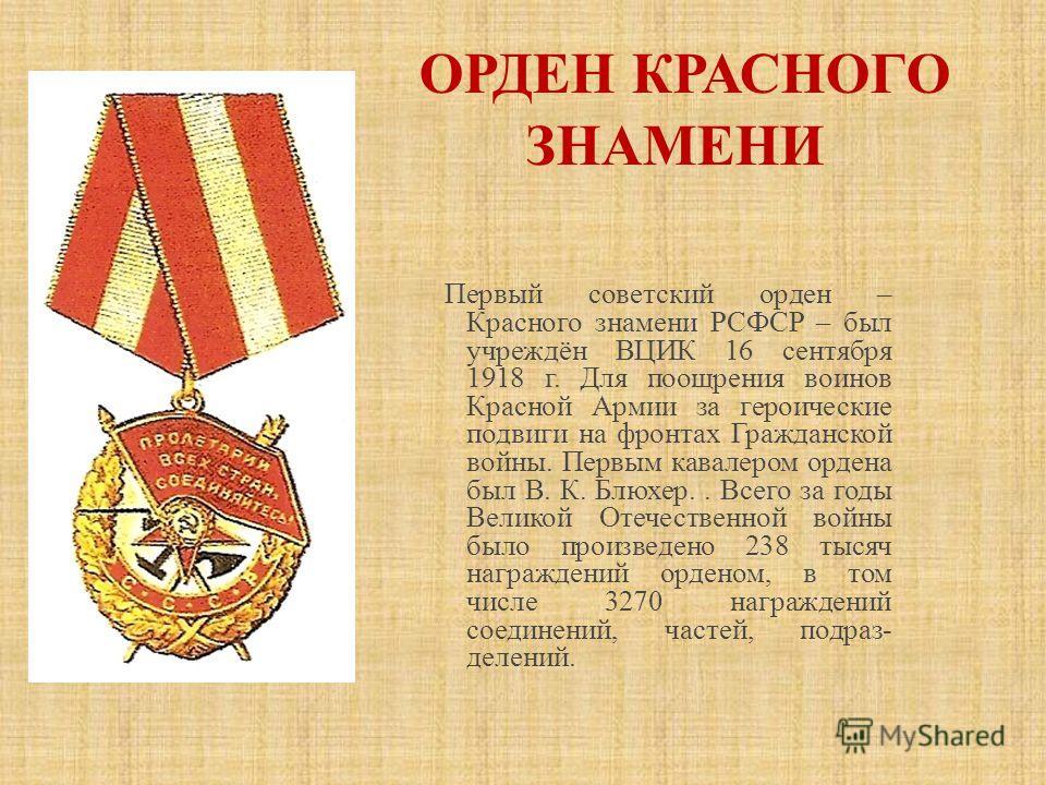 Первый советский орден – Красного знамени РСФСР – был учреждён ВЦИК 16 сентября 1918 г. Для поощрения воинов Красной Армии за героические подвиги на фронтах Гражданской войны. Первым кавалером ордена был В. К. Блюхер.. Всего за годы Великой Отечестве