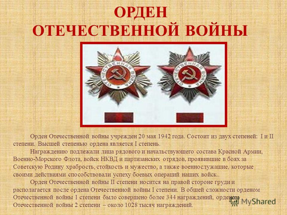 ОРДЕН ОТЕЧЕСТВЕННОЙ ВОЙНЫ Орден Отечественной войны учрежден 20 мая 1942 года. Состоит из двух степеней: I и II степени. Высшей степенью ордена является I степень. Награждению подлежали лица рядового и начальствующего состава Красной Армии, Военно-Мо