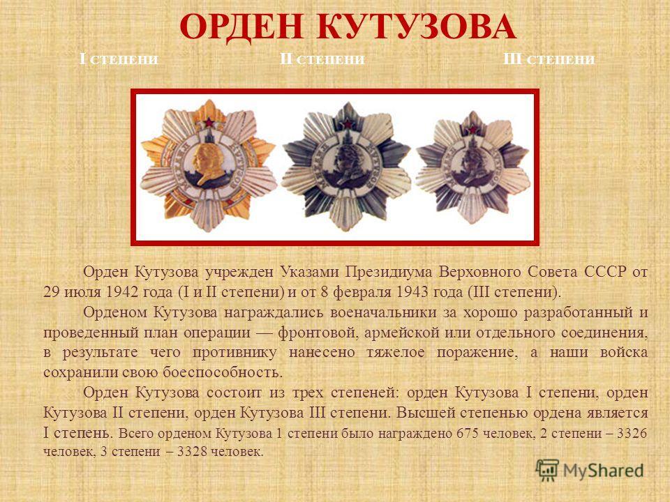ОРДЕН КУТУЗОВА I СТЕПЕНИ II СТЕПЕНИ III СТЕПЕНИ Орден Кутузова учрежден Указами Президиума Верховного Совета СССР от 29 июля 1942 года (I и II степени) и от 8 февраля 1943 года (III степени). Орденом Кутузова награждались военачальники за хорошо разр