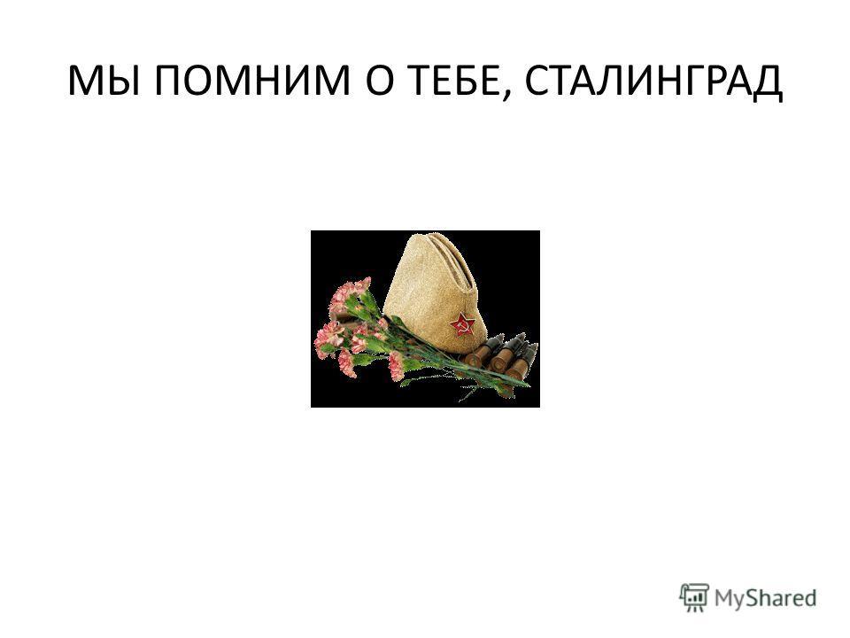 МЫ ПОМНИМ О ТЕБЕ, СТАЛИНГРАД