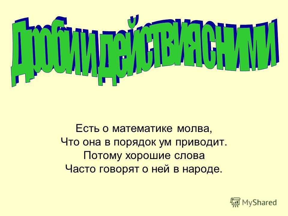 Есть о математике молва, Что она в порядок ум приводит. Потому хорошие слова Часто говорят о ней в народе.