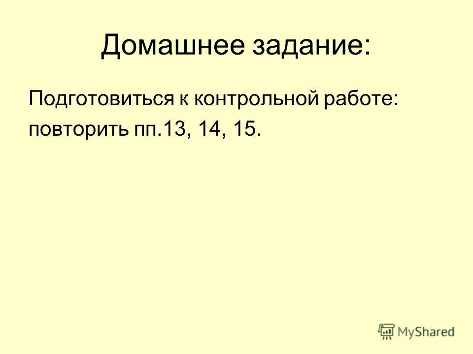 Домашнее задание: Подготовиться к контрольной работе: повторить пп.13, 14, 15.