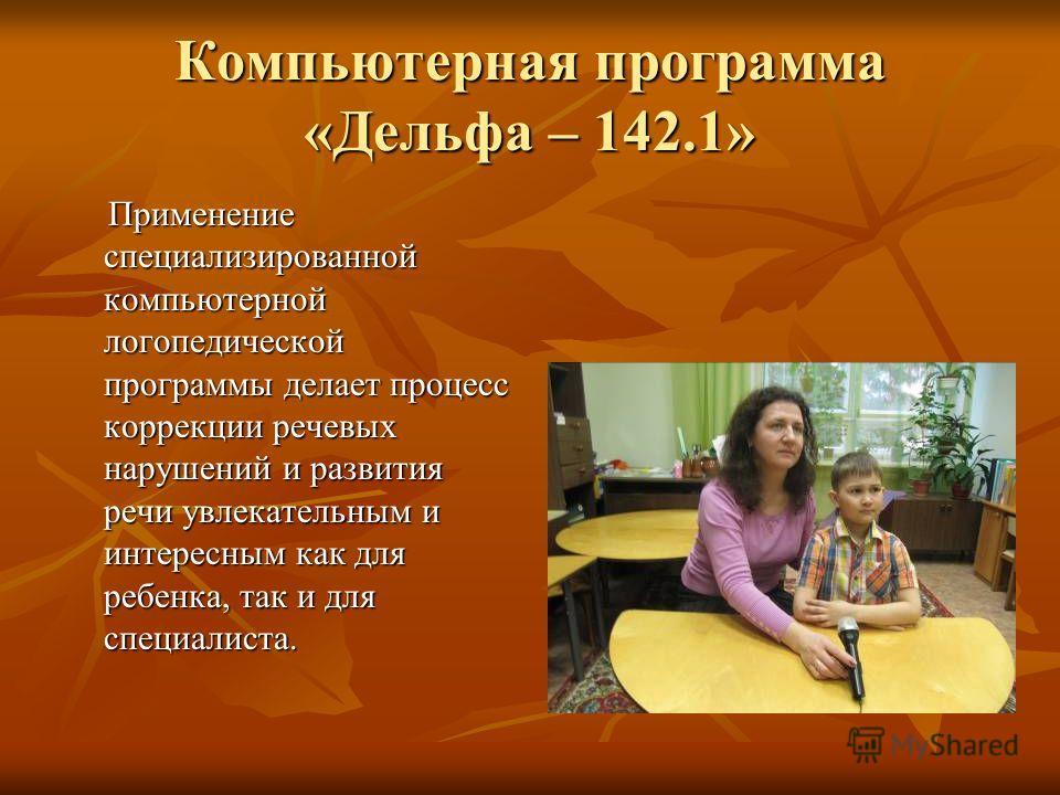 Компьютерная программа «Дельфа – 142.1» Применение специализированной компьютерной логопедической программы делает процесс коррекции речевых нарушений и развития речи увлекательным и интересным как для ребенка, так и для специалиста. Применение специ