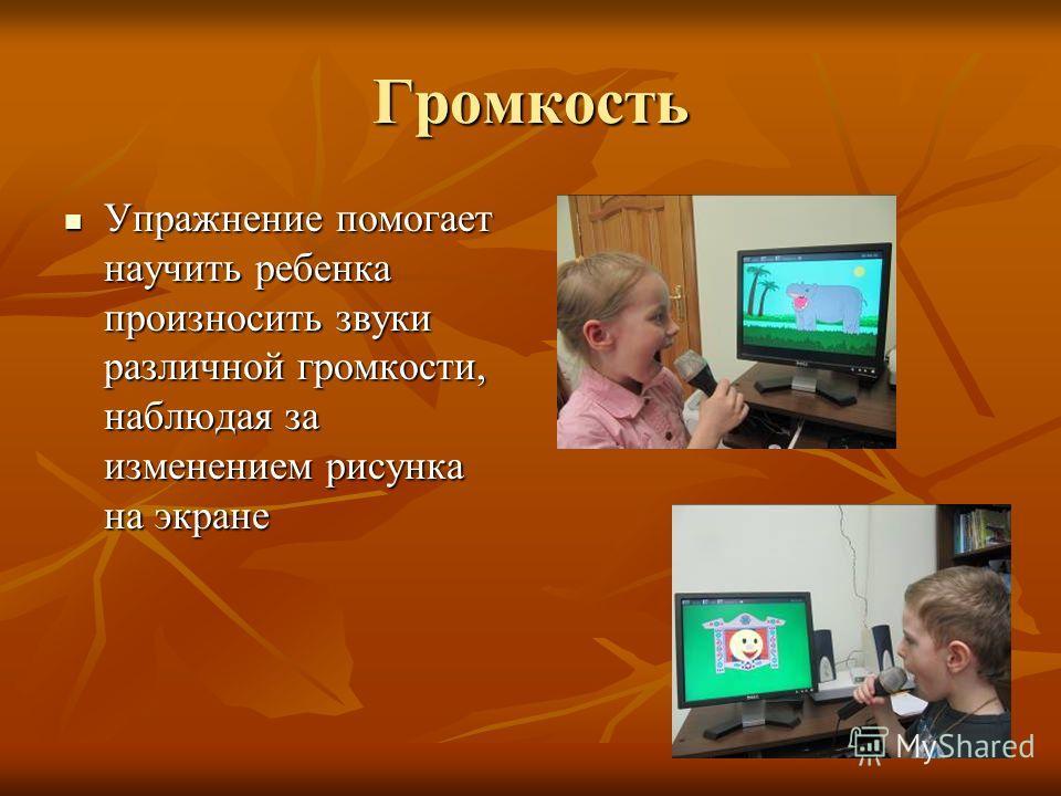 Громкость Упражнение помогает научить ребенка произносить звуки различной громкости, наблюдая за изменением рисунка на экране Упражнение помогает научить ребенка произносить звуки различной громкости, наблюдая за изменением рисунка на экране