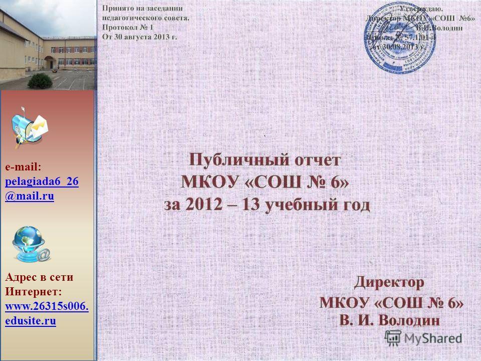 Публичный отчет МКОУ «СОШ 6» за 2012 – 13 учебный год Директор МКОУ «СОШ 6» В. И. Володин e-mail: pelagiada6_26 @mail.ru pelagiada6_26 @mail.ru Адрес в сети Интернет: www.26315s006. edusite.ru www.26315s006. edusite.ru Принято на заседании Утверждаю.