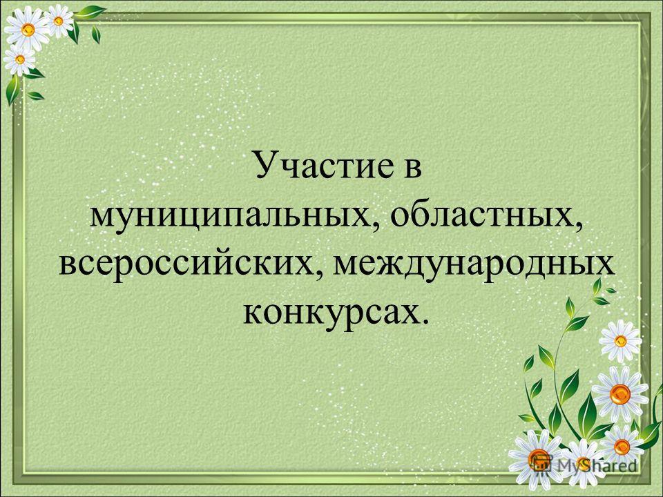 Участие в муниципальных, областных, всероссийских, международных конкурсах.