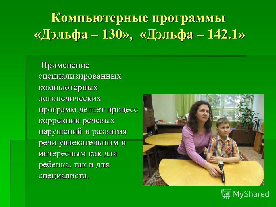Компьютерные программы «Дэльфа – 130», «Дэльфа – 142.1» Применение специализированных компьютерных логопедических программ делает процесс коррекции речевых нарушений и развития речи увлекательным и интересным как для ребенка, так и для специалиста. П