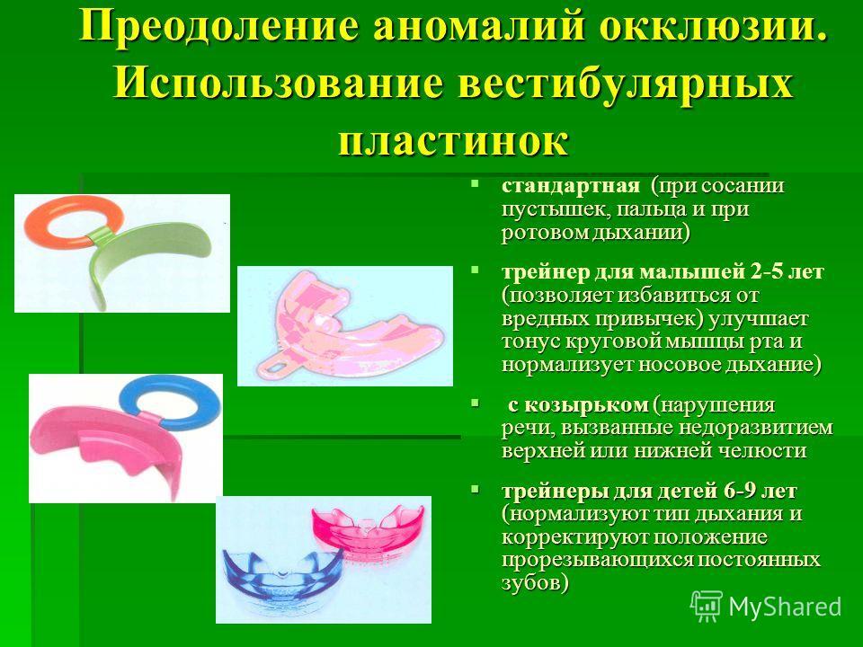 Преодоление аномалий окклюзии. Использование вестибулярных пластинок (при сосании пустышек, пальца и при ротовом дыхании) стандартная (при сосании пустышек, пальца и при ротовом дыхании) (позволяет избавиться от вредных привычек) улучшает тонус круго