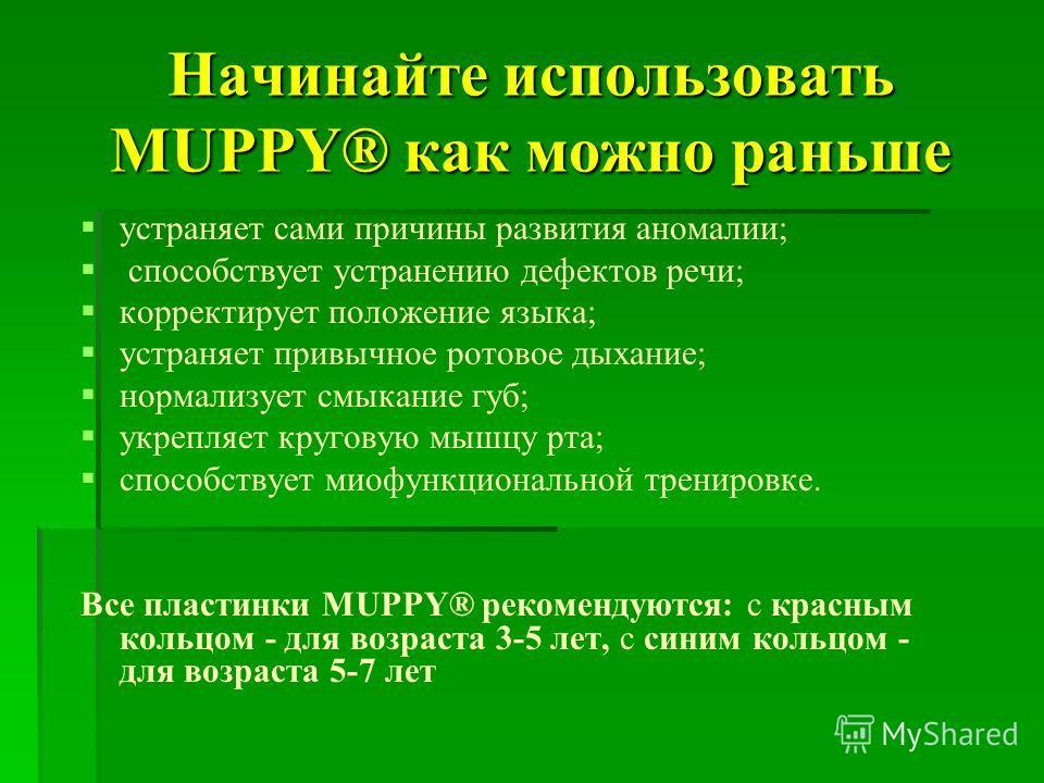 Начинайте использовать MUPPY® как можно раньше устраняет сами причины развития аномалии; способствует устранению дефектов речи; корректирует положение языка; устраняет привычное ротовое дыхание; нормализует смыкание губ; укрепляет круговую мышцу рта;