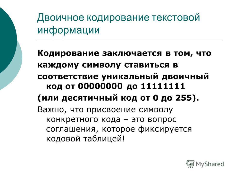 Двоичное кодирование текстовой информации Кодирование заключается в том, что каждому символу ставиться в соответствие уникальный двоичный код от 00000000 до 11111111 (или десятичный код от 0 до 255). Важно, что присвоение символу конкретного кода – э