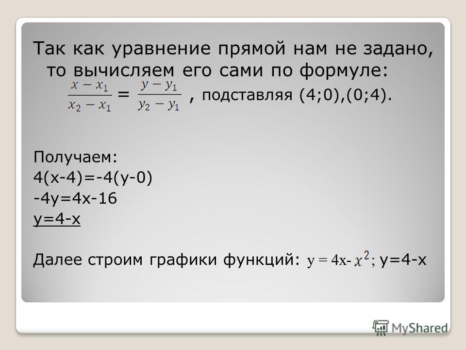 Так как уравнение прямой нам не задано, то вычисляем его сами по формуле: =, подставляя (4;0),(0;4). Получаем: 4(x-4)=-4(y-0) -4y=4x-16 y=4-x Далее строим графики функций: y = 4x- ; y=4-x