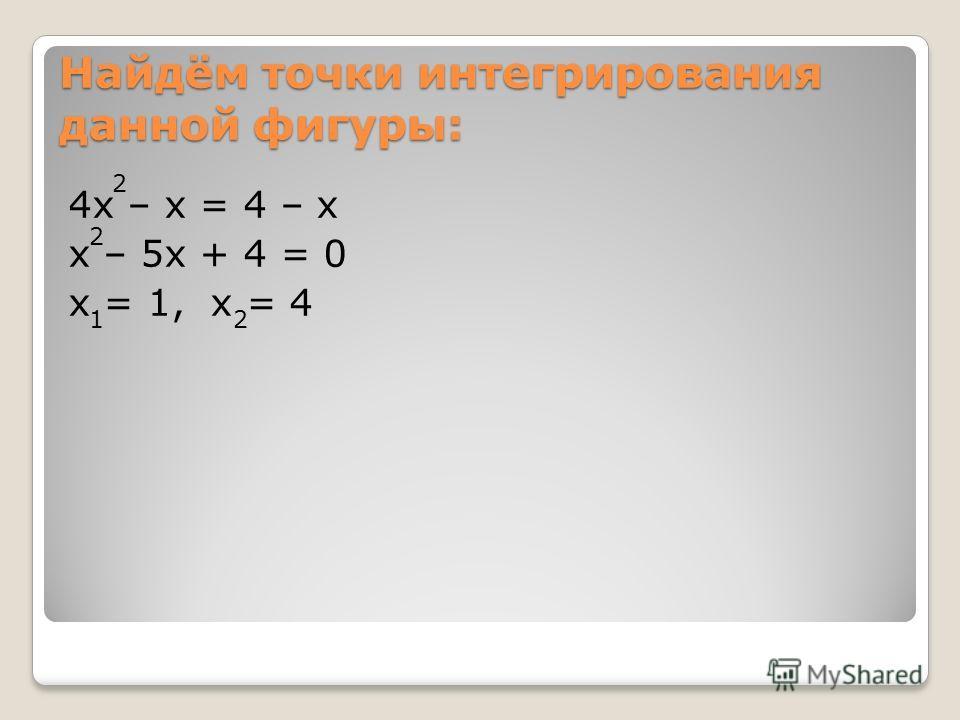 Найдём точки интегрирования данной фигуры: 4x – x = 4 – x x – 5x + 4 = 0 x = 1, x = 4 2 2 21