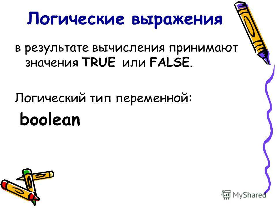 в результате вычисления принимают значения TRUE или FALSE. Логический тип переменной: boolean
