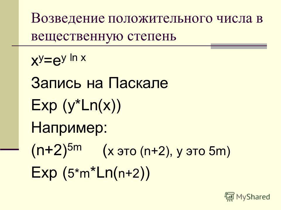 Возведение положительного числа в вещественную степень x у =е у ln x Запись на Паскале Ехр (у*Ln(x)) Например: (n+2) 5m ( x это (n+2), у это 5m) Ехр ( 5*m *Ln( n+2 ))