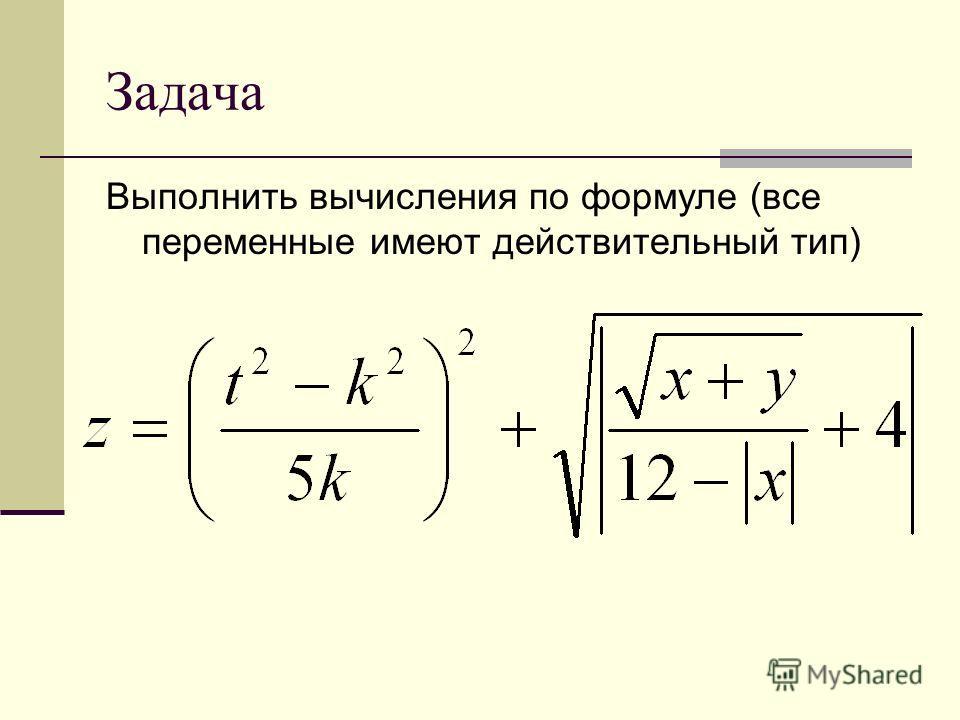 Задача Выполнить вычисления по формуле (все переменные имеют действительный тип)