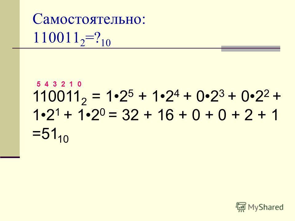 Самостоятельно: 110011 2 =? 10 110011 2 = 12 5 + 12 4 + 02 3 + 02 2 + 12 1 + 12 0 = 32 + 16 + 0 + 0 + 2 + 1 =51 10 5 4 3 2 1 0