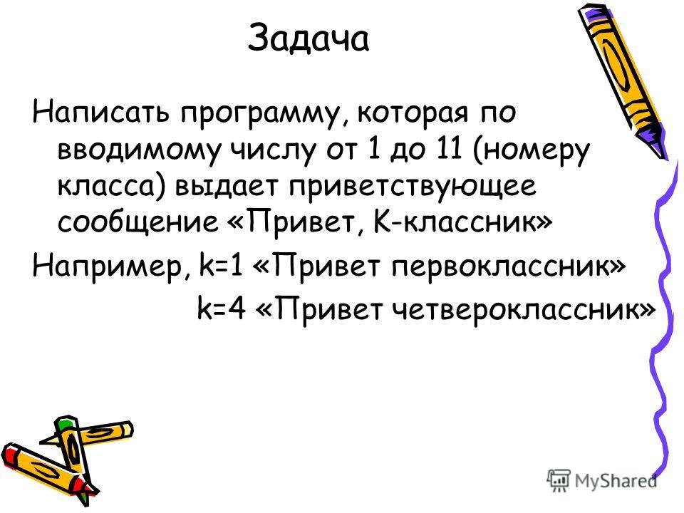Задача Написать программу, которая по вводимому числу от 1 до 11 (номеру класса) выдает приветствующее сообщение «Привет, K-классник» Например, k=1 «Привет первоклассник» k=4 «Привет четвероклассник»