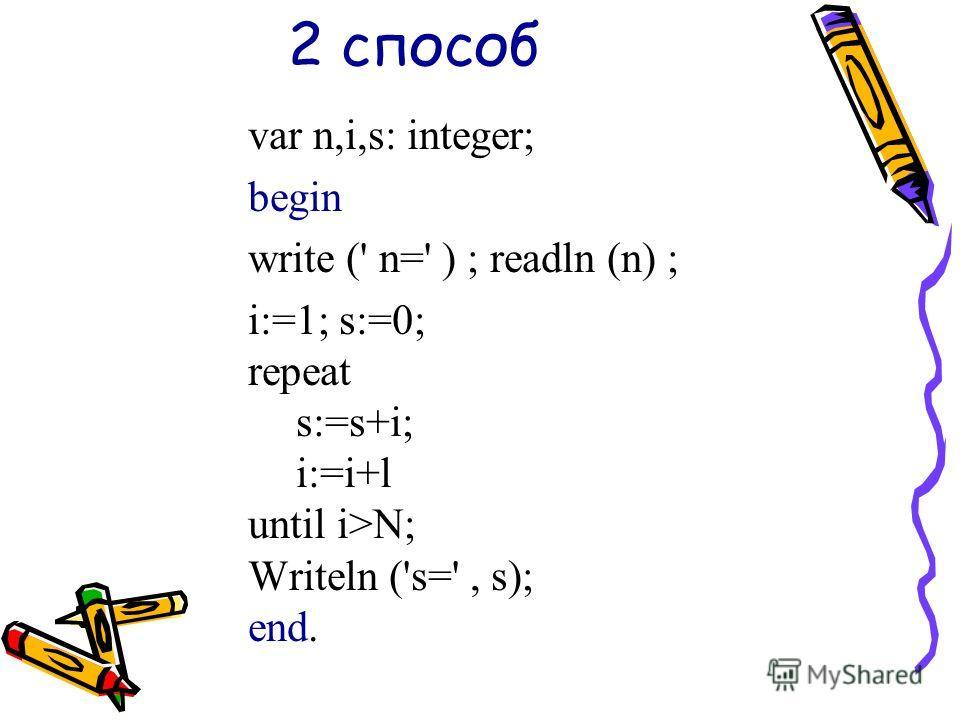 2 способ var n,i,s: integer; begin write (' n=' ) ; readln (n) ; i:=1; s:=0; repeat s:=s+i; i:=i+l until i>N; Writeln ('s=', s); end.