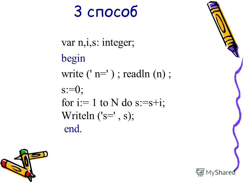 3 способ var n,i,s: integer; begin write (' n=' ) ; readln (n) ; s:=0; for i:= 1 to N do s:=s+i; Writeln ('s=', s); end.