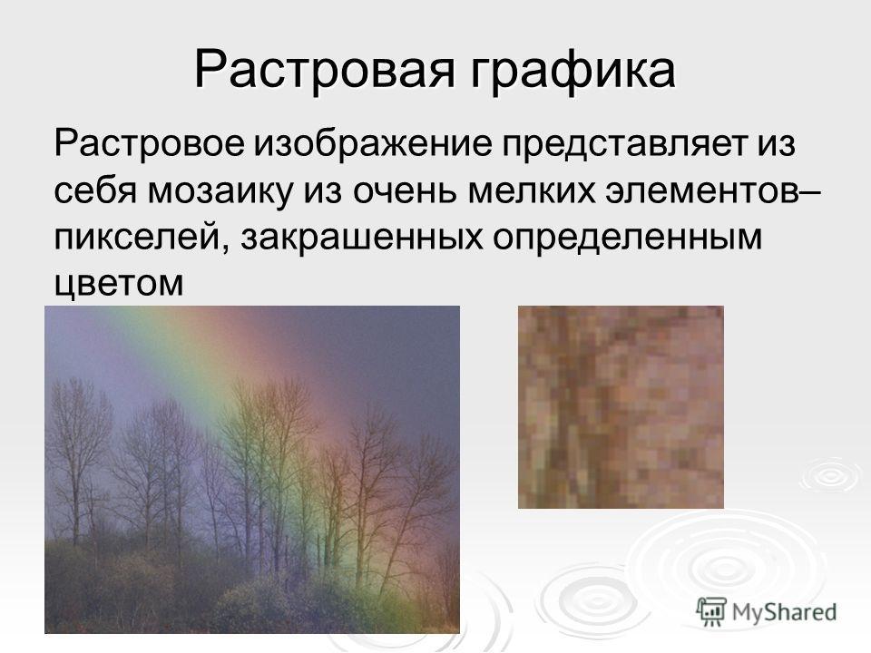Растровая графика Растровое изображение представляет из себя мозаику из очень мелких элементов– пикселей, закрашенных определенным цветом