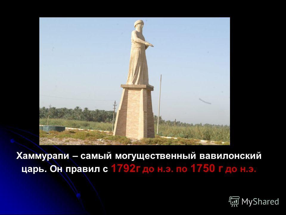 Хаммурапи – самый могущественный вавилонский царь. Он правил с 1792г до н.э. по 1750 г до н.э.