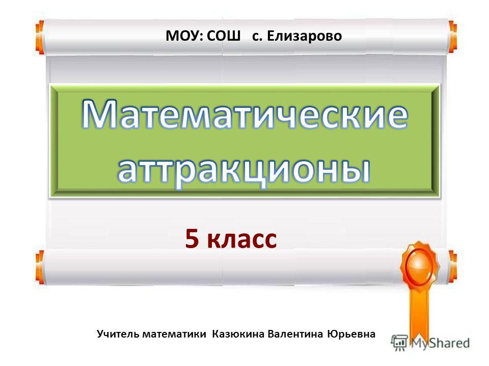Учитель математики Казюкина Валентина Юрьевна 5 класс МОУ: СОШ с. Елизарово
