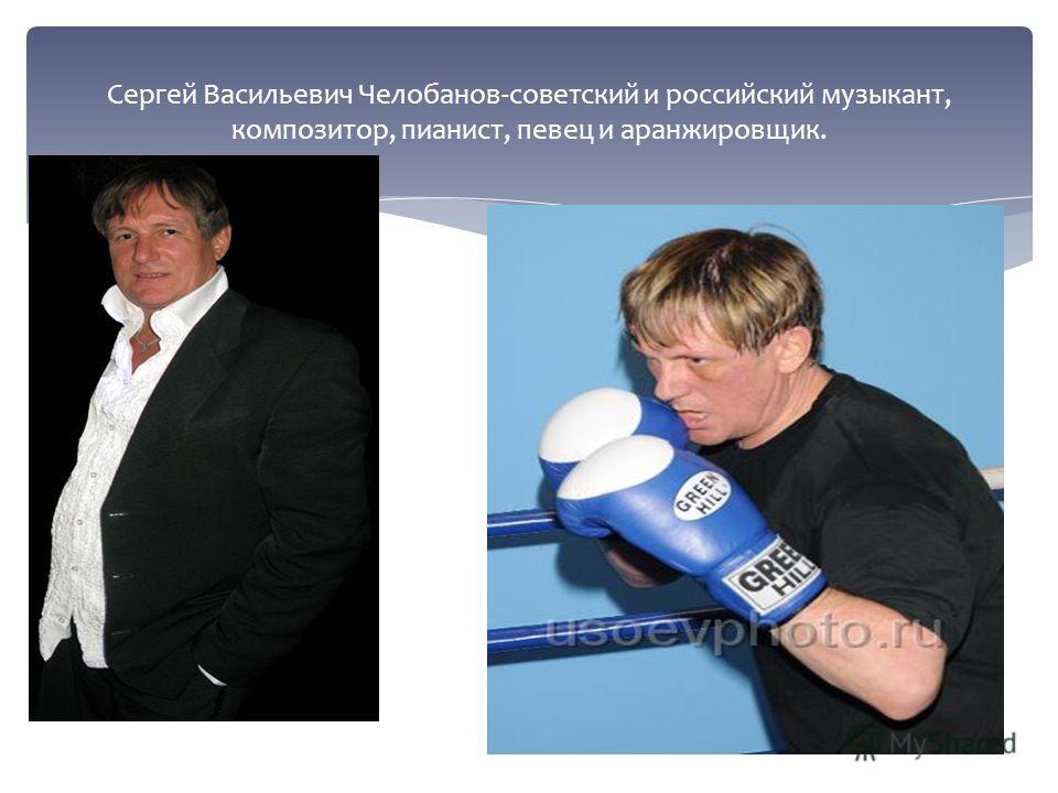 Сергей Васильевич Челобанов-советский и российский музыкант, композитор, пианист, певец и аранжировщик.
