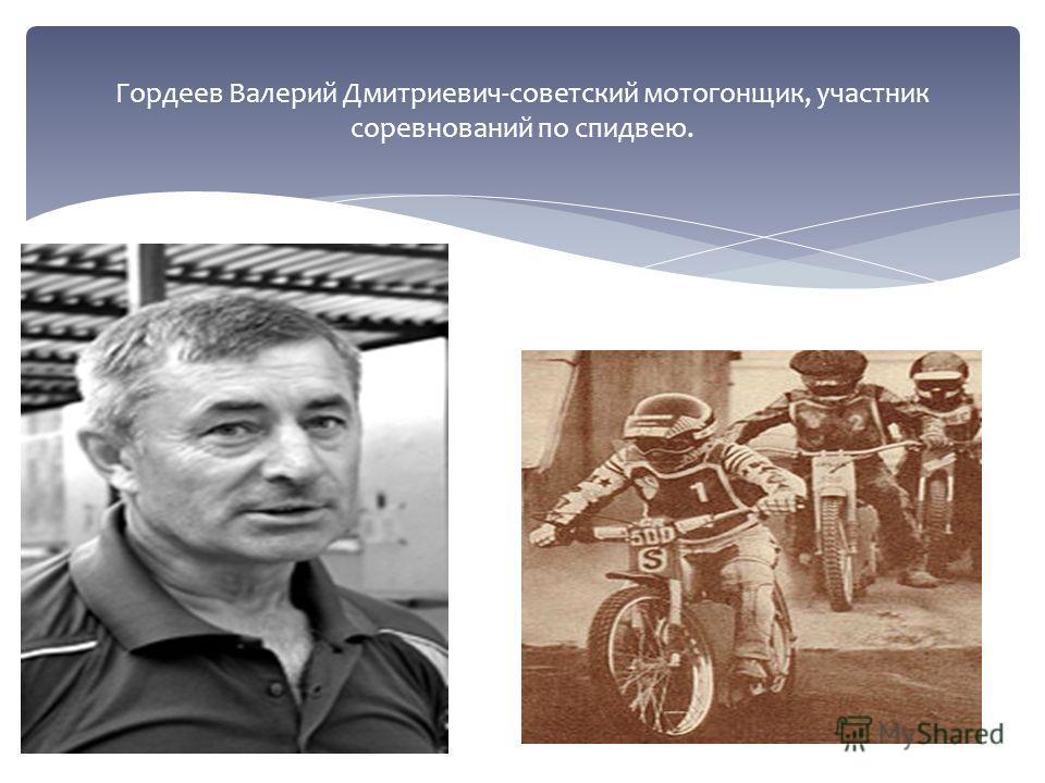Гордеев Валерий Дмитриевич-советский мотогонщик, участник соревнований по спидвею.