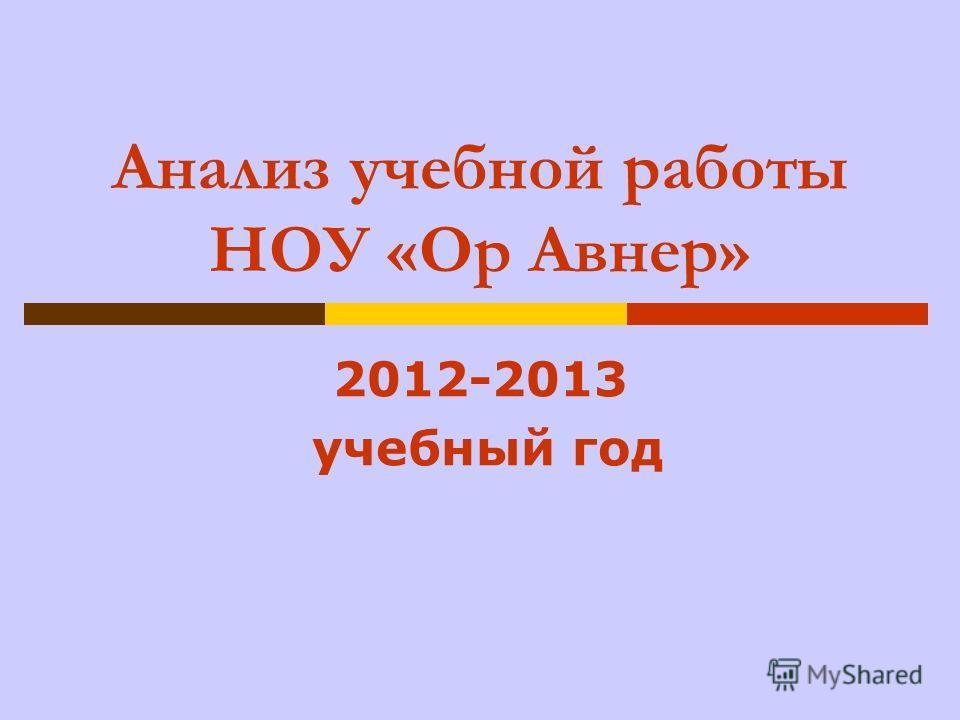 Анализ учебной работы НОУ «Ор Авнер» 2012-2013 учебный год