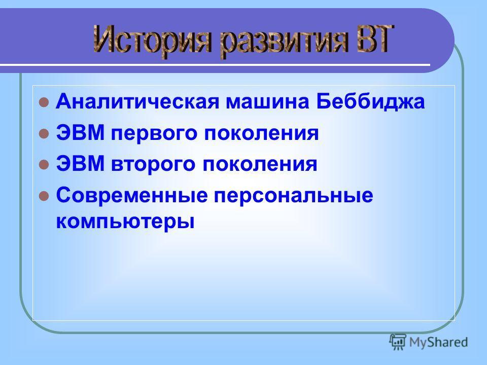 Аналитическая машина Беббиджа ЭВМ первого поколения ЭВМ второго поколения Современные персональные компьютеры