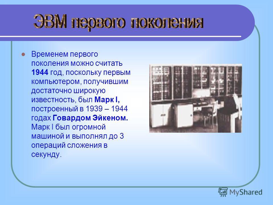 Временем первого поколения можно считать 1944 год, поскольку первым компьютером, получившим достаточно широкую известность, был Марк I, построенный в 1939 – 1944 годах Говардом Эйкеном. Марк I был огромной машиной и выполнял до 3 операций сложения в