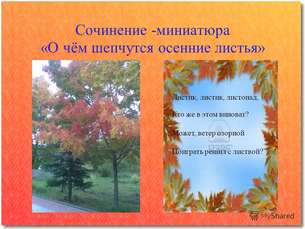 Сочинение -миниатюра «О чём шепчутся осенние листья» Листик, листик, листопад, Кто же в этом виноват? Может, ветер озорной Поиграть решил с листвой?