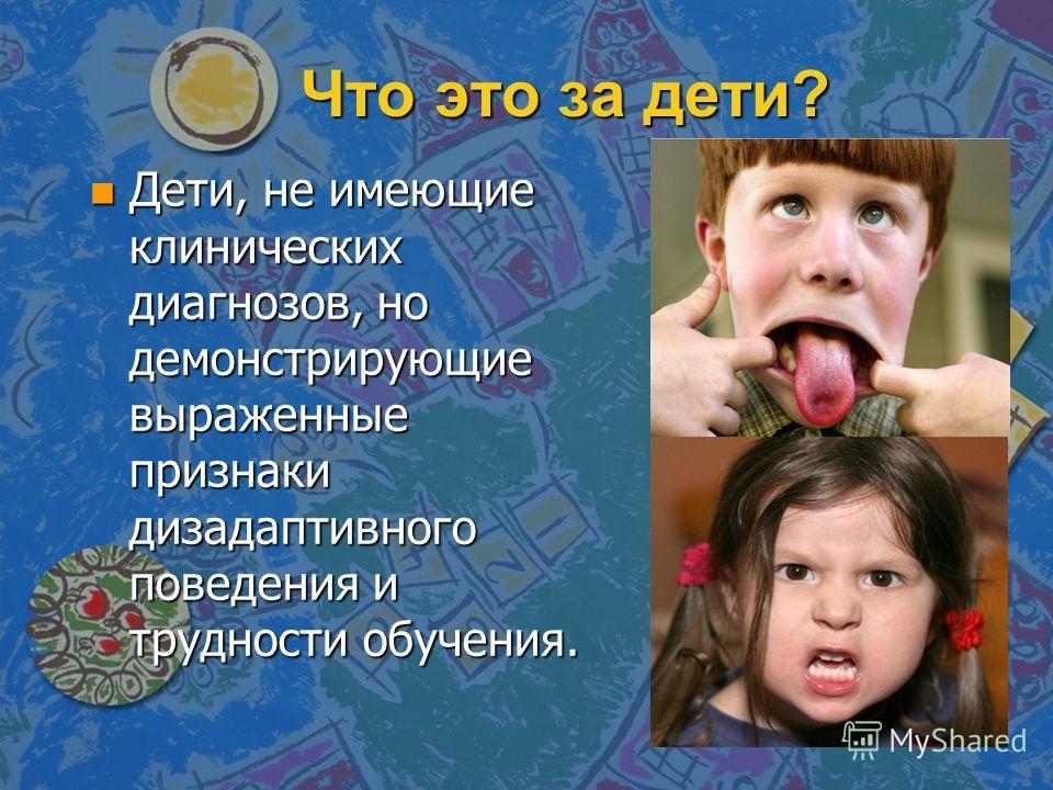 Что это за дети? n Дети, не имеющие клинических диагнозов, но демонстрирующие выраженные признаки дизадаптивного поведения и трудности обучения.