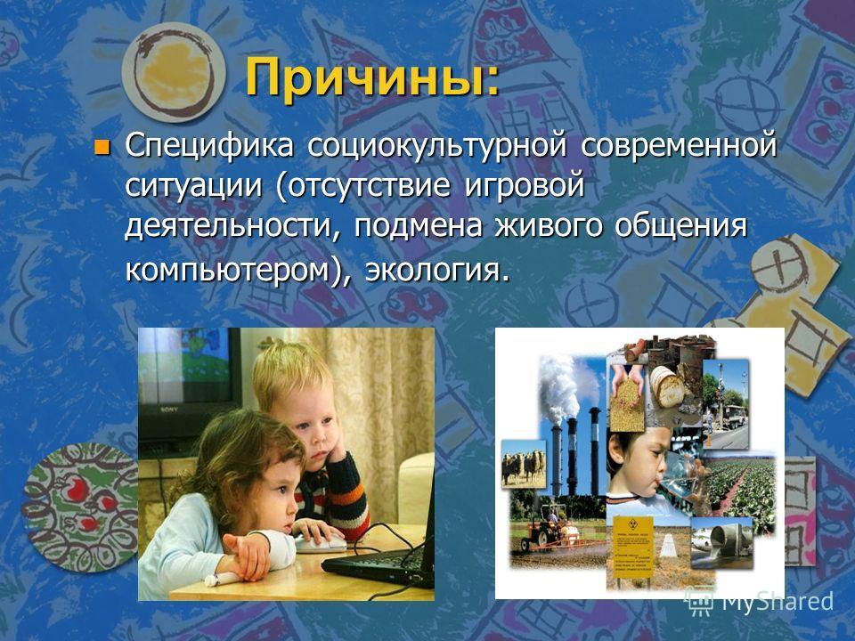 Причины: n Специфика социокультурной современной ситуации (отсутствие игровой деятельности, подмена живого общения компьютером), экология.