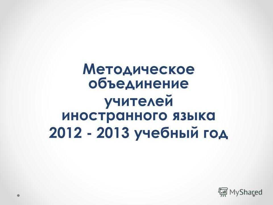 Методическое объединение учителей иностранного языка 2012 - 2013 учебный год