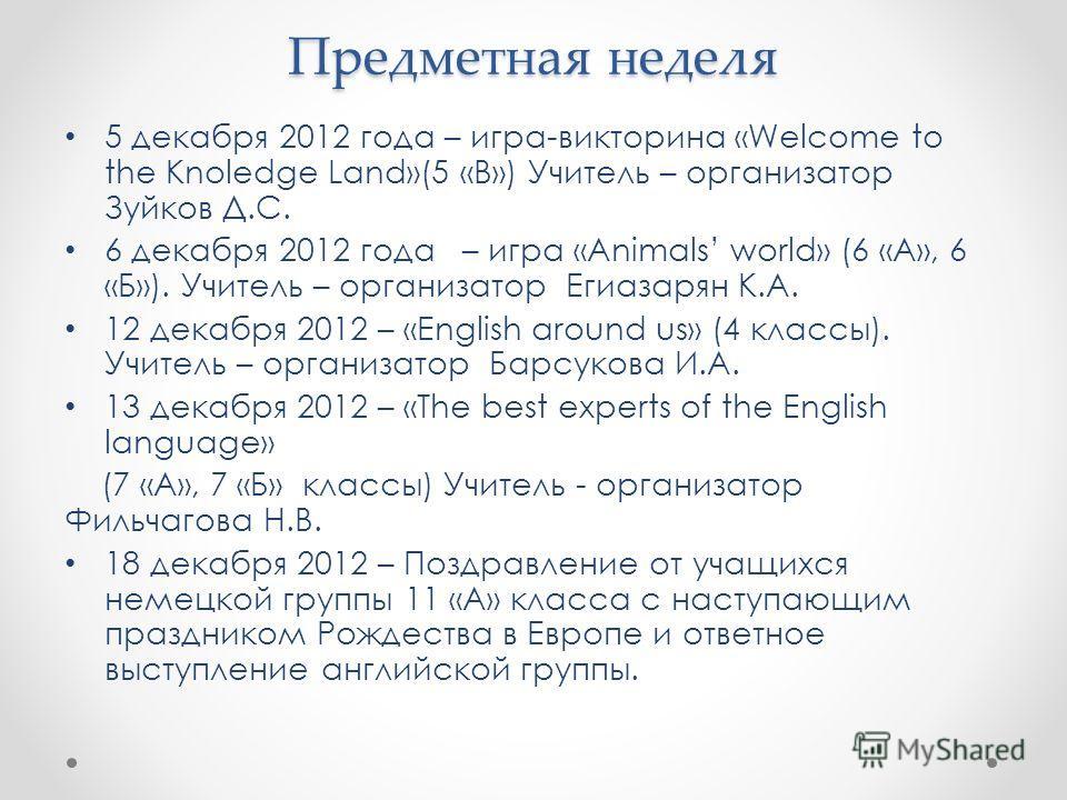 Предметная неделя 5 декабря 2012 года – игра-викторина «Welcome to the Knoledge Land»(5 «В») Учитель – организатор Зуйков Д.С. 6 декабря 2012 года – игра «Animals world» (6 «А», 6 «Б»). Учитель – организатор Егиазарян К.А. 12 декабря 2012 – «English
