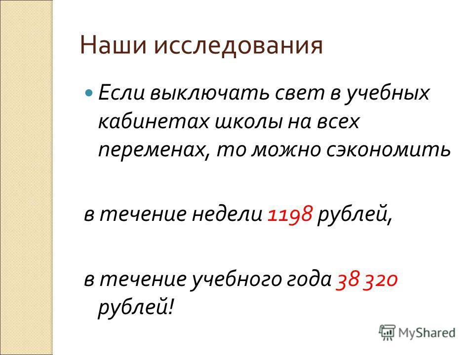 Наши исследования Если выключать свет в учебных кабинетах школы на всех переменах, то можно сэкономить в течение недели 1198 рублей, в течение учебного года 38 320 рублей !