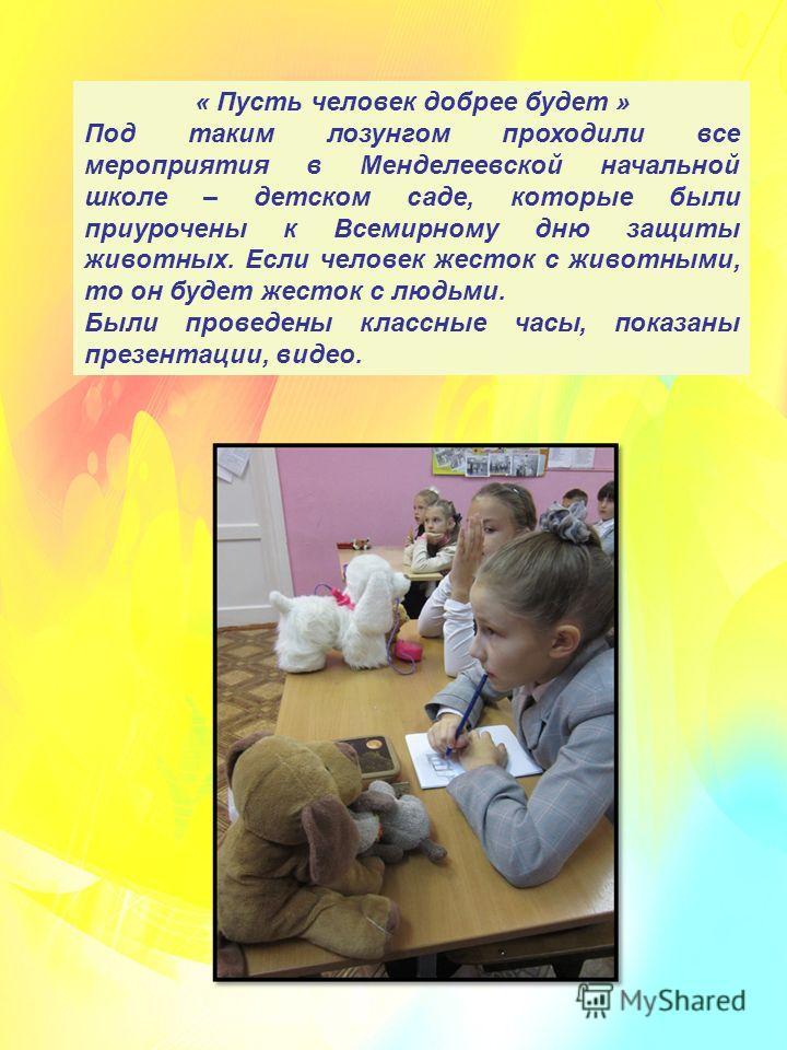 « Пусть человек добрее будет » Под таким лозунгом проходили все мероприятия в Менделеевской начальной школе – детском саде, которые были приурочены к Всемирному дню защиты животных. Если человек жесток с животными, то он будет жесток с людьми. Были п