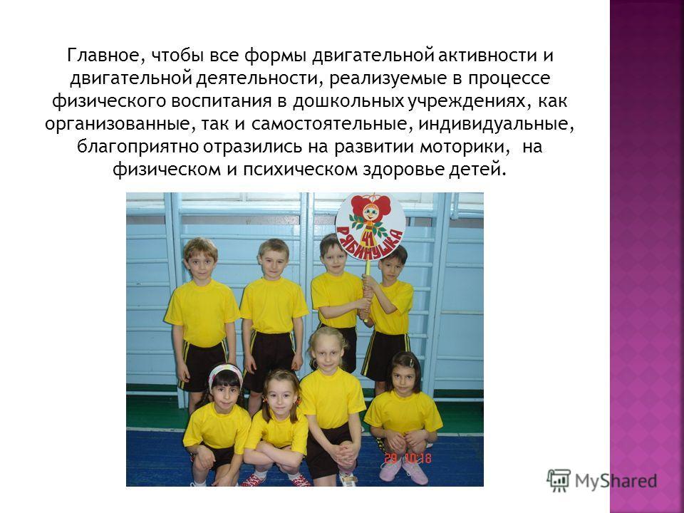 Главное, чтобы все формы двигательной активности и двигательной деятельности, реализуемые в процессе физического воспитания в дошкольных учреждениях, как организованные, так и самостоятельные, индивидуальные, благоприятно отразились на развитии мотор