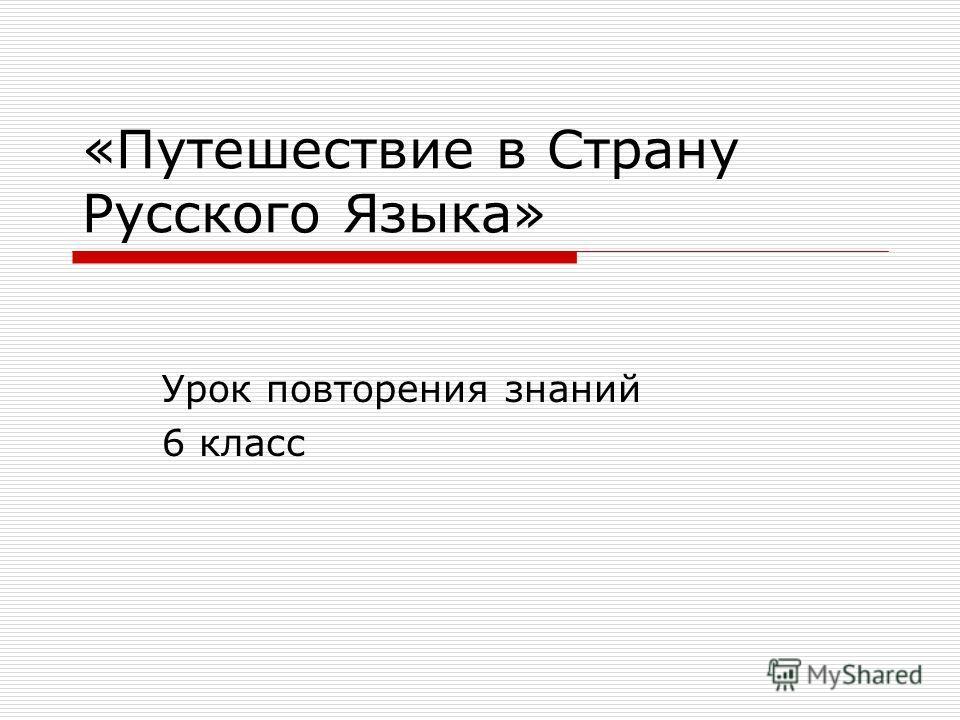 «Путешествие в Страну Русского Языка» Урок повторения знаний 6 класс