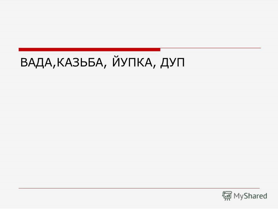 ВАДА,КАЗЬБА, ЙУПКА, ДУП